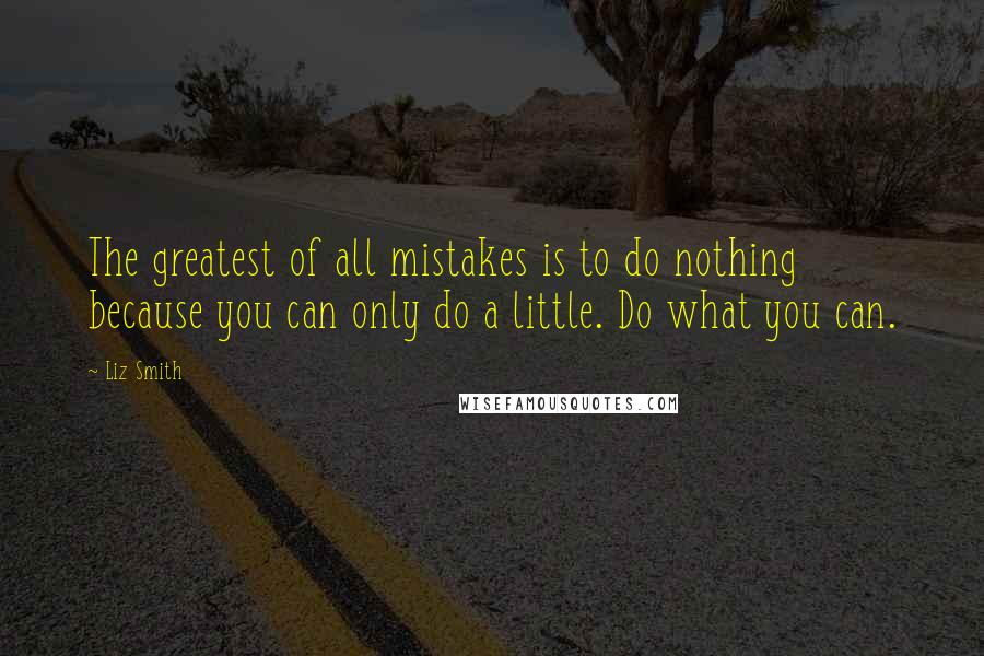 Liz Smith quotes: The greatest of all mistakes is to do nothing because you can only do a little. Do what you can.