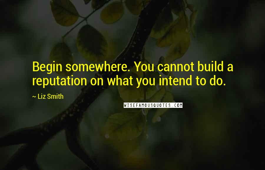 Liz Smith quotes: Begin somewhere. You cannot build a reputation on what you intend to do.