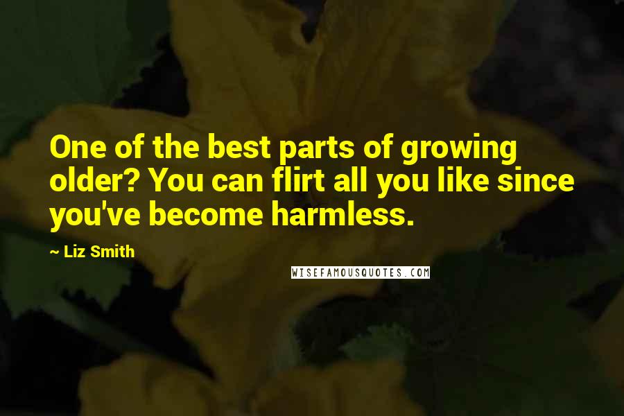 Liz Smith quotes: One of the best parts of growing older? You can flirt all you like since you've become harmless.