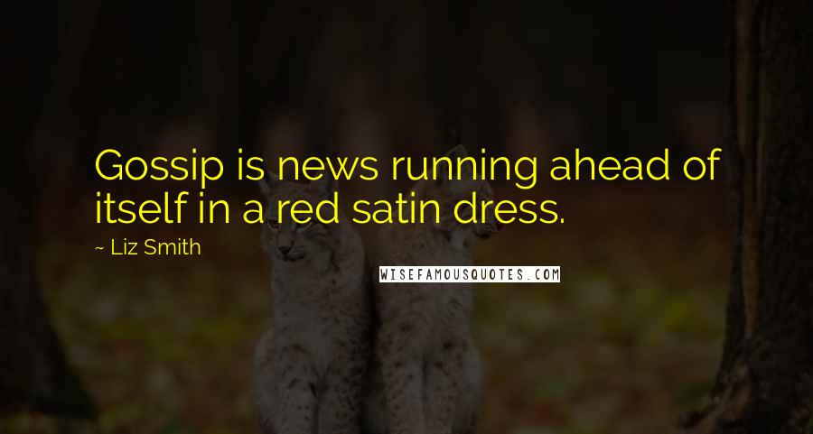Liz Smith quotes: Gossip is news running ahead of itself in a red satin dress.