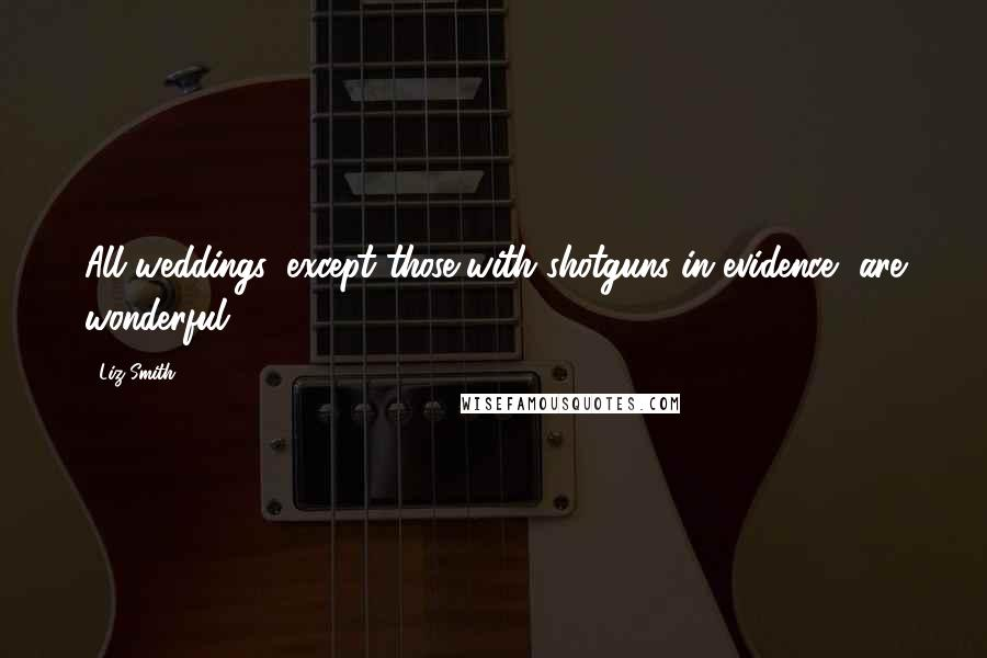 Liz Smith quotes: All weddings, except those with shotguns in evidence, are wonderful.