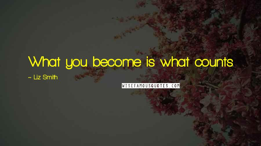 Liz Smith quotes: What you become is what counts.
