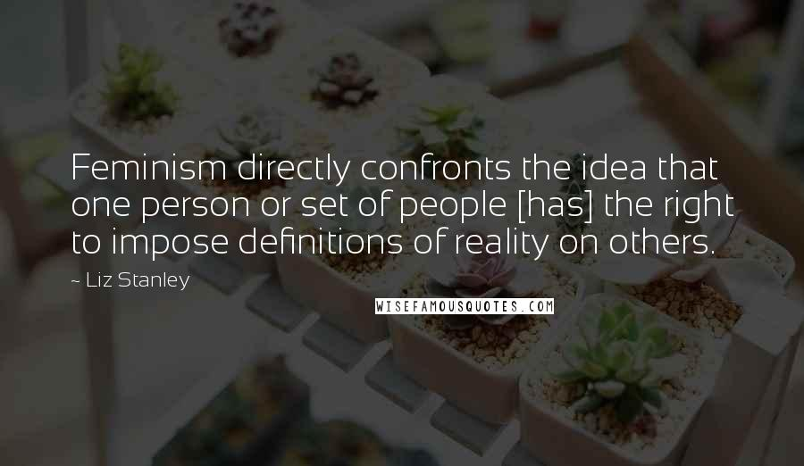 Liz Stanley quotes: Feminism directly confronts the idea that one person or set of people [has] the right to impose definitions of reality on others.