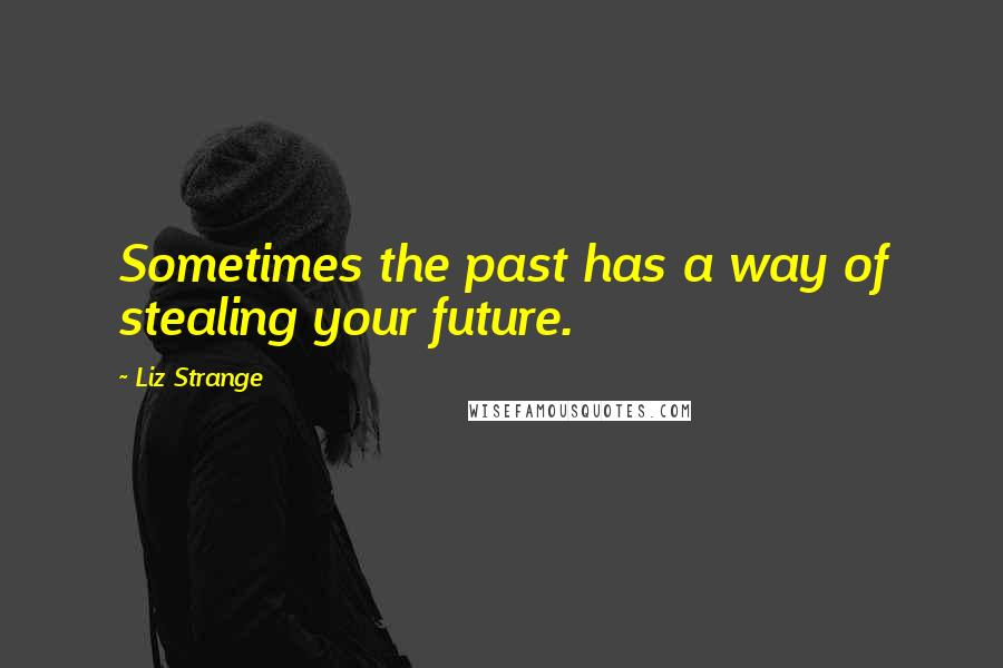 Liz Strange quotes: Sometimes the past has a way of stealing your future.