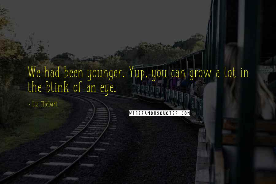 Liz Thebart quotes: We had been younger. Yup, you can grow a lot in the blink of an eye.