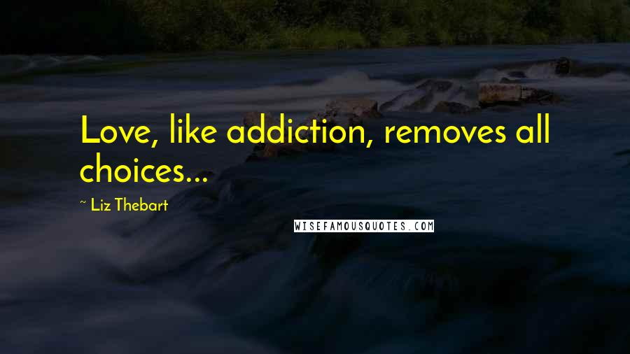 Liz Thebart quotes: Love, like addiction, removes all choices...