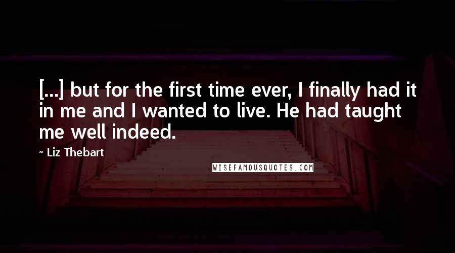 Liz Thebart quotes: [...] but for the first time ever, I finally had it in me and I wanted to live. He had taught me well indeed.