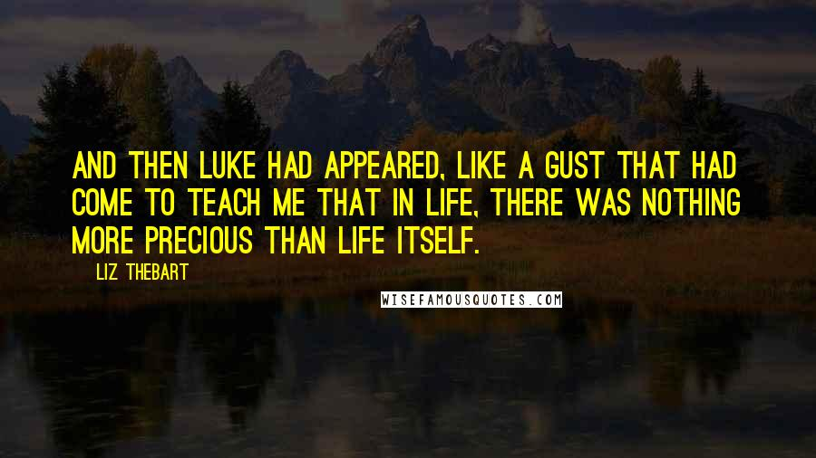 Liz Thebart quotes: And then Luke had appeared, like a gust that had come to teach me that in life, there was nothing more precious than life itself.