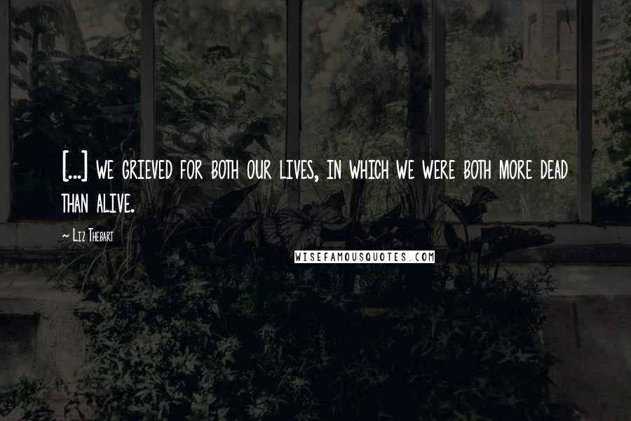 Liz Thebart quotes: [...] we grieved for both our lives, in which we were both more dead than alive.