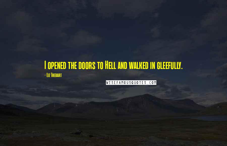 Liz Thebart quotes: I opened the doors to Hell and walked in gleefully.