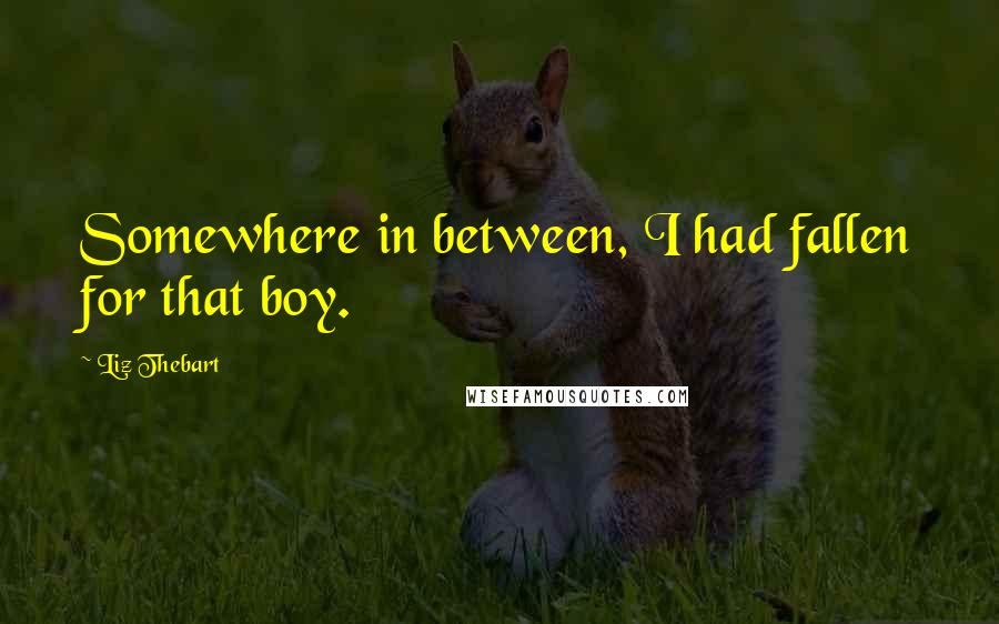 Liz Thebart quotes: Somewhere in between, I had fallen for that boy.