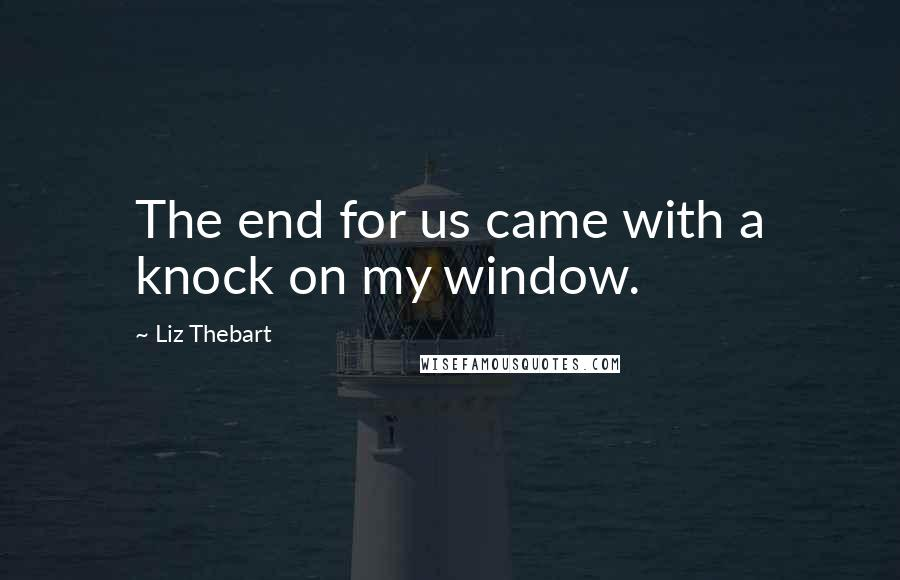 Liz Thebart quotes: The end for us came with a knock on my window.