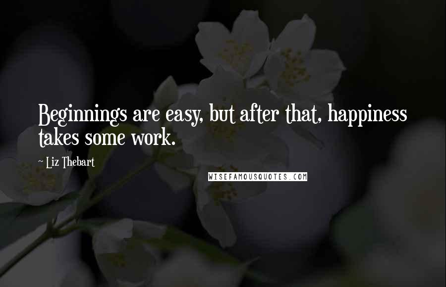 Liz Thebart quotes: Beginnings are easy, but after that, happiness takes some work.