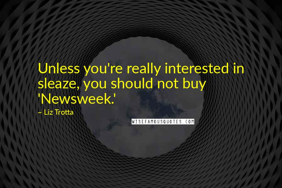 Liz Trotta quotes: Unless you're really interested in sleaze, you should not buy 'Newsweek.'