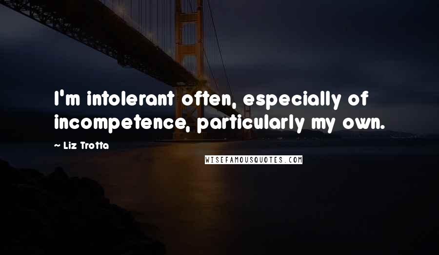 Liz Trotta quotes: I'm intolerant often, especially of incompetence, particularly my own.