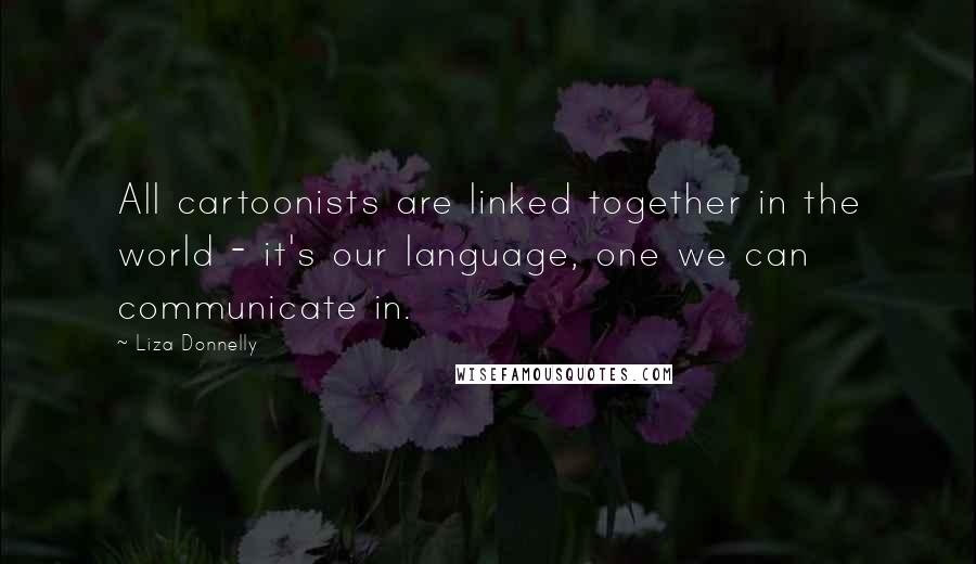 Liza Donnelly quotes: All cartoonists are linked together in the world - it's our language, one we can communicate in.