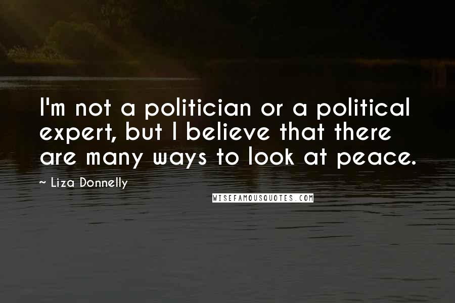 Liza Donnelly quotes: I'm not a politician or a political expert, but I believe that there are many ways to look at peace.