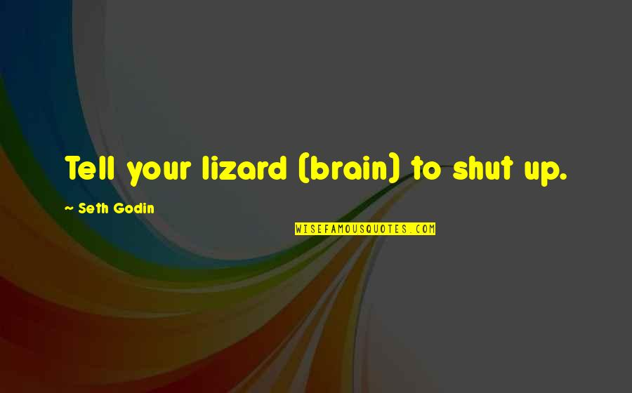 Lizard Brain Quotes By Seth Godin: Tell your lizard (brain) to shut up.