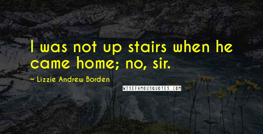 Lizzie Andrew Borden quotes: I was not up stairs when he came home; no, sir.