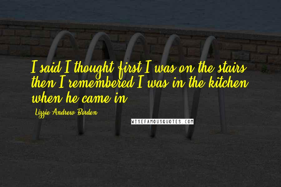 Lizzie Andrew Borden quotes: I said I thought first I was on the stairs; then I remembered I was in the kitchen when he came in.