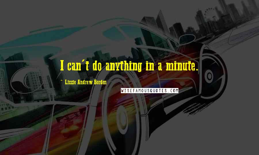 Lizzie Andrew Borden quotes: I can't do anything in a minute.