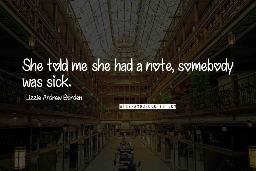 Lizzie Andrew Borden quotes: She told me she had a note, somebody was sick.