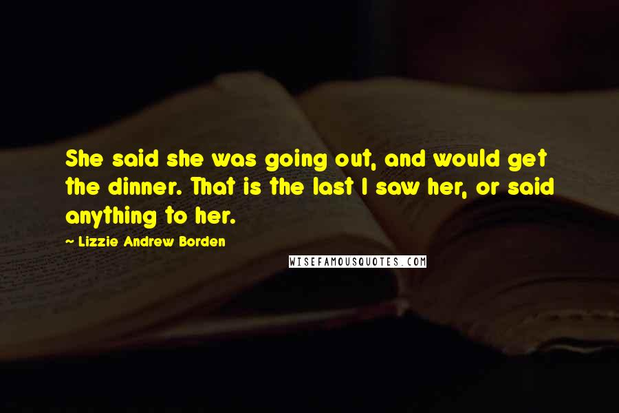 Lizzie Andrew Borden quotes: She said she was going out, and would get the dinner. That is the last I saw her, or said anything to her.