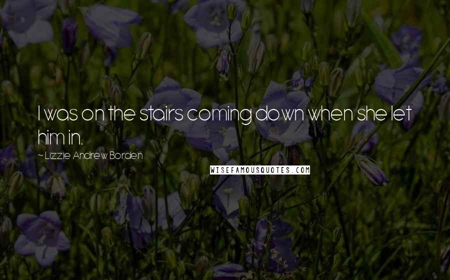 Lizzie Andrew Borden quotes: I was on the stairs coming down when she let him in.