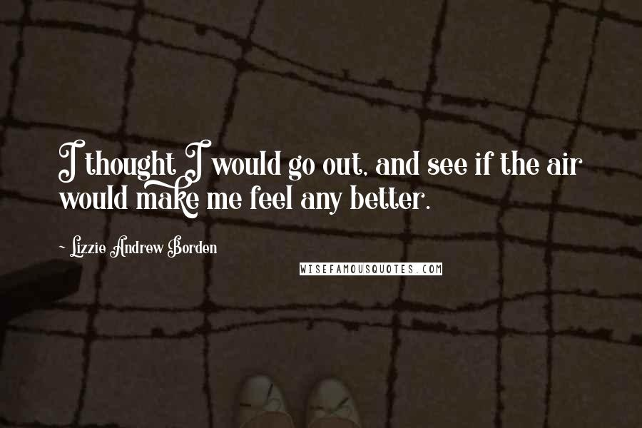 Lizzie Andrew Borden quotes: I thought I would go out, and see if the air would make me feel any better.