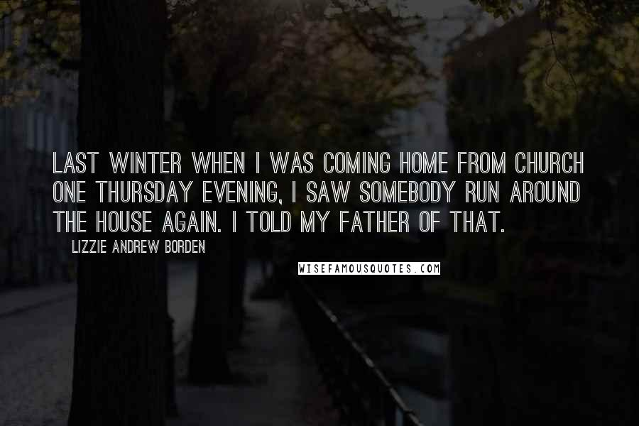 Lizzie Andrew Borden quotes: Last winter when I was coming home from church one Thursday evening, I saw somebody run around the house again. I told my father of that.