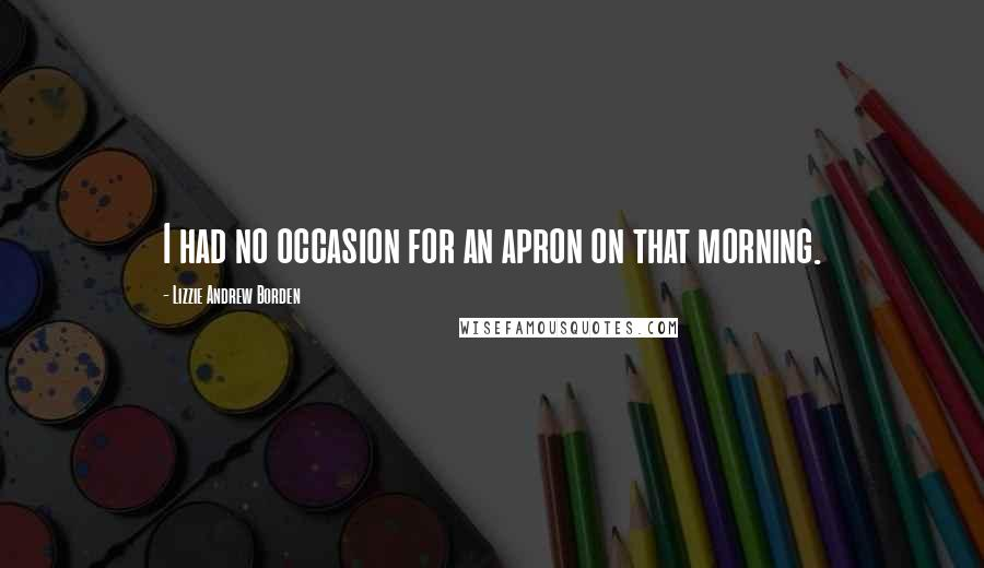 Lizzie Andrew Borden quotes: I had no occasion for an apron on that morning.