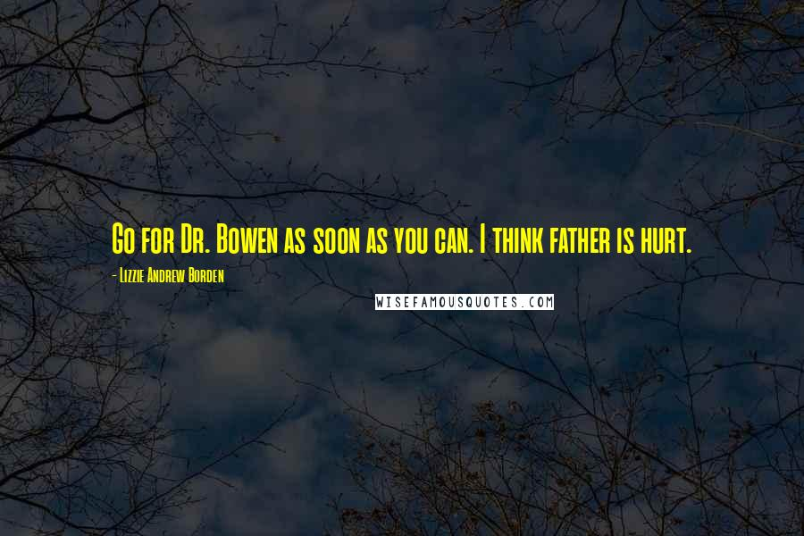 Lizzie Andrew Borden quotes: Go for Dr. Bowen as soon as you can. I think father is hurt.