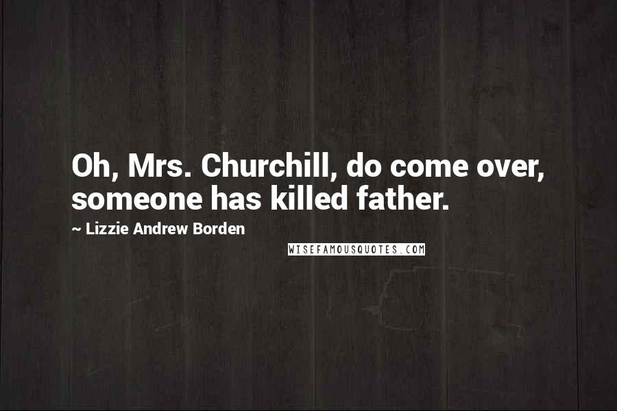 Lizzie Andrew Borden quotes: Oh, Mrs. Churchill, do come over, someone has killed father.