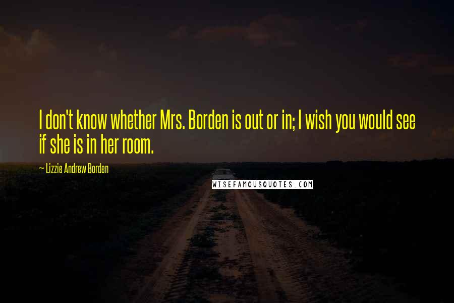 Lizzie Andrew Borden quotes: I don't know whether Mrs. Borden is out or in; I wish you would see if she is in her room.