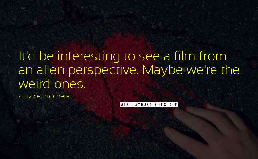 Lizzie Brochere quotes: It'd be interesting to see a film from an alien perspective. Maybe we're the weird ones.