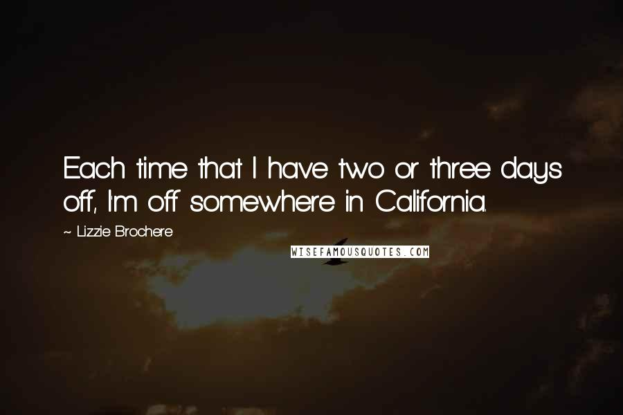 Lizzie Brochere quotes: Each time that I have two or three days off, I'm off somewhere in California.