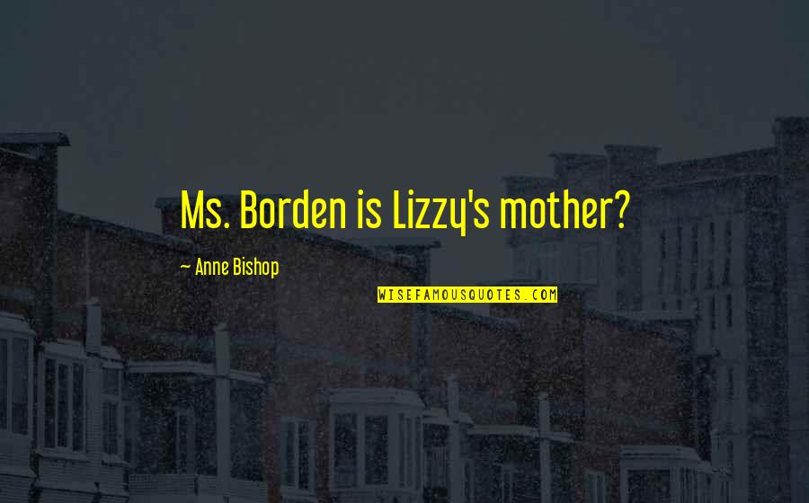 Lizzy Borden Quotes By Anne Bishop: Ms. Borden is Lizzy's mother?