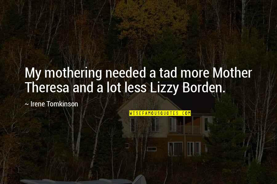 Lizzy Borden Quotes By Irene Tomkinson: My mothering needed a tad more Mother Theresa