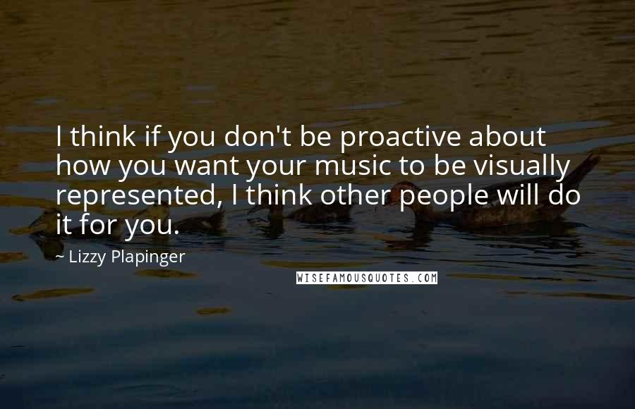 Lizzy Plapinger quotes: I think if you don't be proactive about how you want your music to be visually represented, I think other people will do it for you.