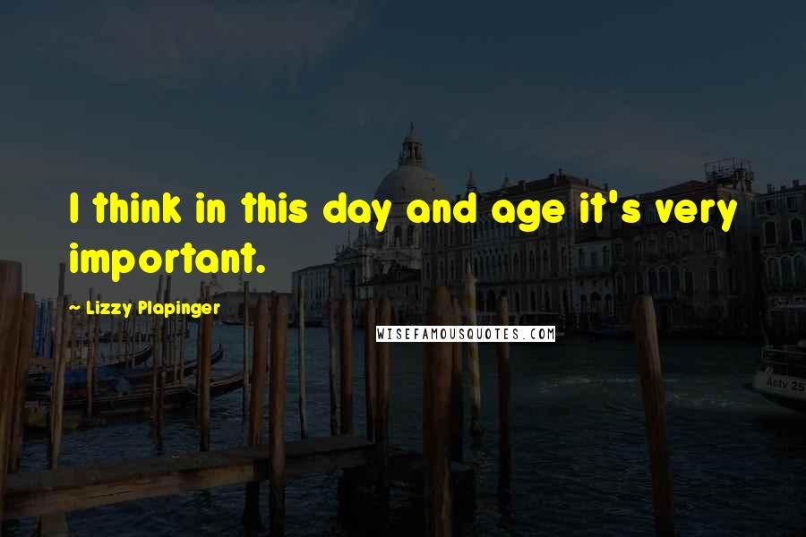 Lizzy Plapinger quotes: I think in this day and age it's very important.