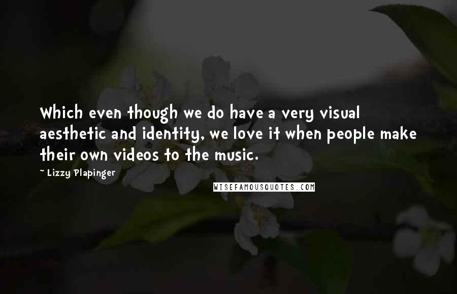 Lizzy Plapinger quotes: Which even though we do have a very visual aesthetic and identity, we love it when people make their own videos to the music.