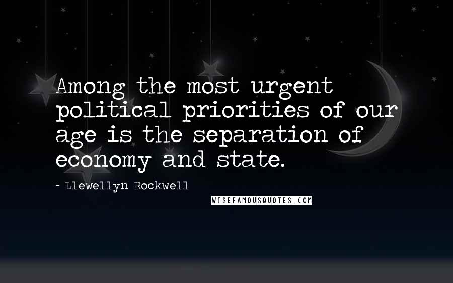Llewellyn Rockwell quotes: Among the most urgent political priorities of our age is the separation of economy and state.