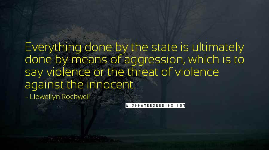 Llewellyn Rockwell quotes: Everything done by the state is ultimately done by means of aggression, which is to say violence or the threat of violence against the innocent.