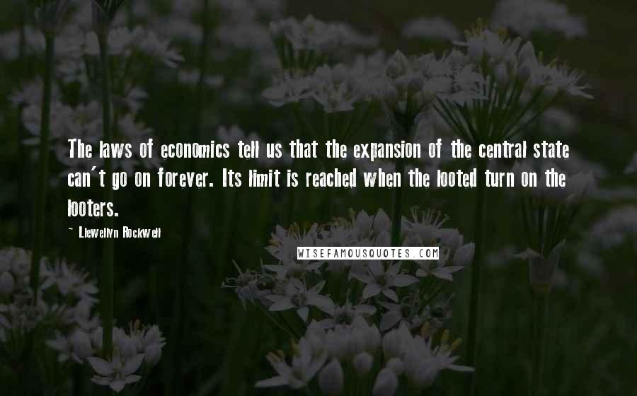 Llewellyn Rockwell quotes: The laws of economics tell us that the expansion of the central state can't go on forever. Its limit is reached when the looted turn on the looters.