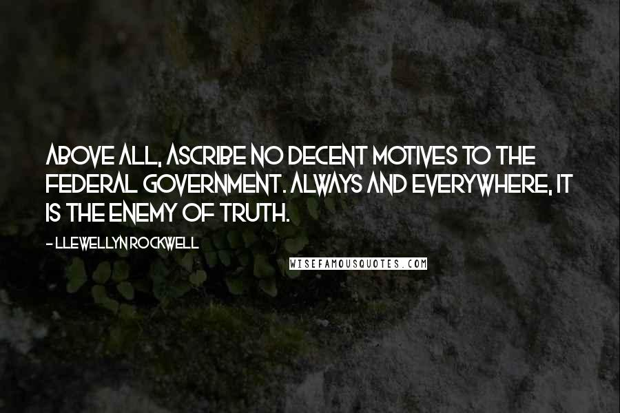 Llewellyn Rockwell quotes: Above all, ascribe no decent motives to the federal government. Always and everywhere, it is the enemy of truth.