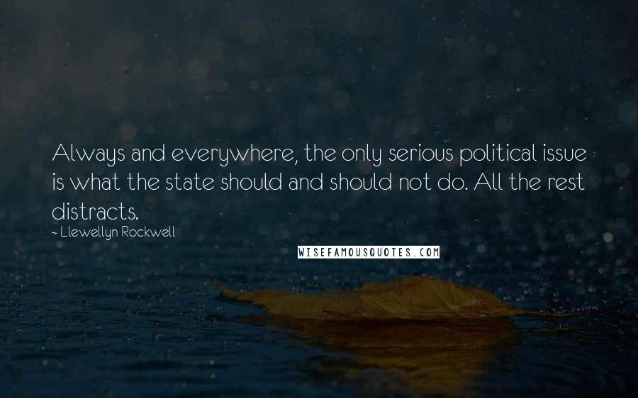 Llewellyn Rockwell quotes: Always and everywhere, the only serious political issue is what the state should and should not do. All the rest distracts.