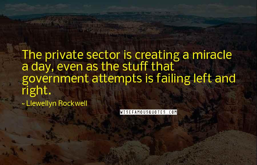 Llewellyn Rockwell quotes: The private sector is creating a miracle a day, even as the stuff that government attempts is failing left and right.