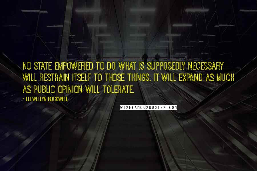 Llewellyn Rockwell quotes: No state empowered to do what is supposedly necessary will restrain itself to those things. It will expand as much as public opinion will tolerate.