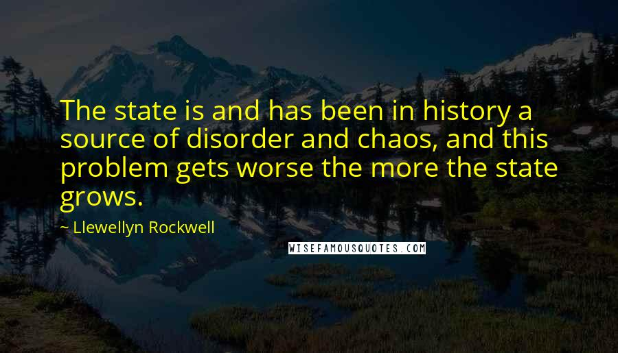 Llewellyn Rockwell quotes: The state is and has been in history a source of disorder and chaos, and this problem gets worse the more the state grows.