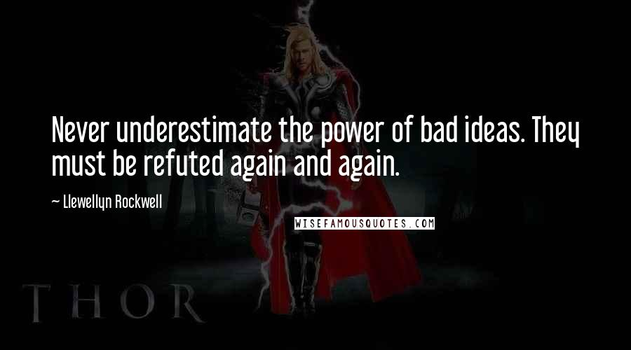 Llewellyn Rockwell quotes: Never underestimate the power of bad ideas. They must be refuted again and again.